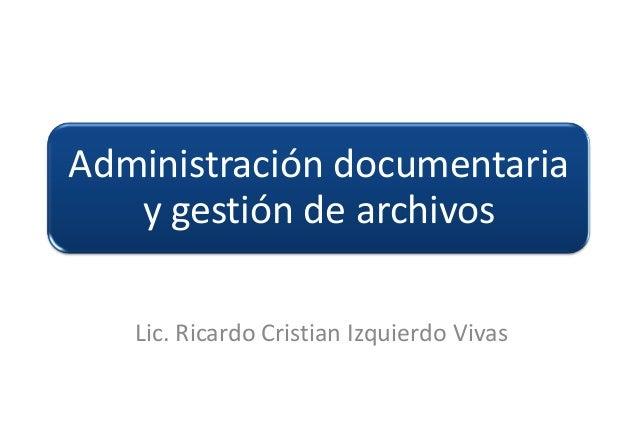Administración documentaria   y gestión de archivos   Lic. Ricardo Cristian Izquierdo Vivas