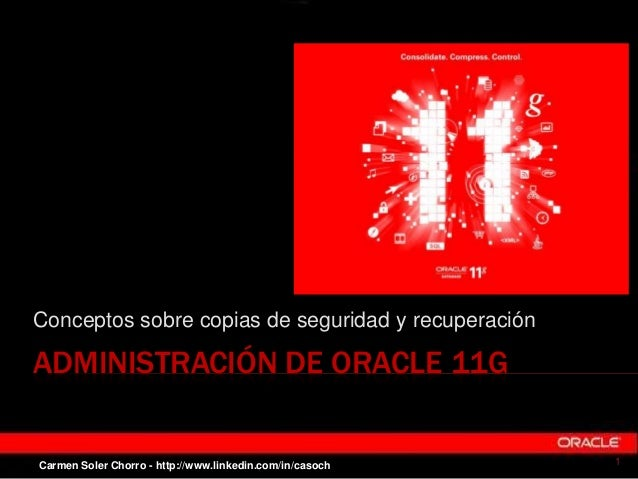 ADMINISTRACIÓN DE ORACLE 11G Conceptos sobre copias de seguridad y recuperación 1Carmen Soler Chorro - http://www.linkedin...