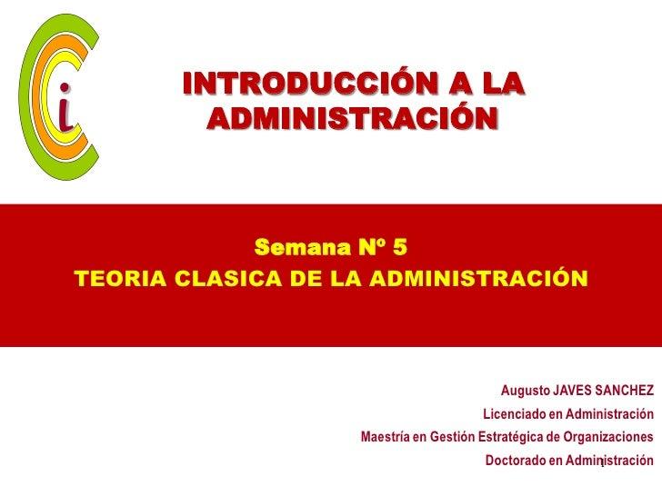 INTRODUCCIÓN A LA         ADMINISTRACIÓN            Semana Nº 5TEORIA CLASICA DE LA ADMINISTRACIÓN                        ...
