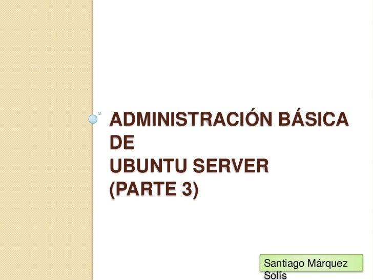 Administración básica de Ubuntu server(PARTE 3)<br />Santiago Márquez Solís<br />