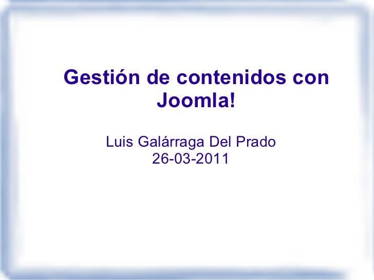 Gestión de contenidos con Joomla! Luis Galárraga Del Prado 26-03-2011