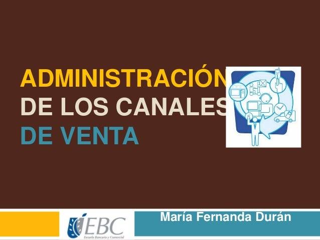 ADMINISTRACIÓN DE LOS CANALES DE VENTA María Fernanda Durán Nava