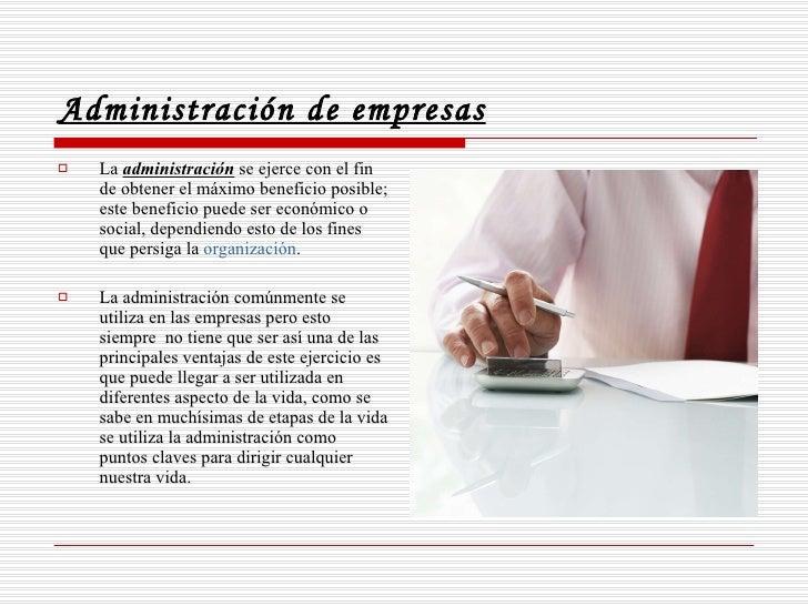 Administración de empresas <ul><li>La  administración  se ejerce con el fin de obtener el máximo beneficio posible; este b...
