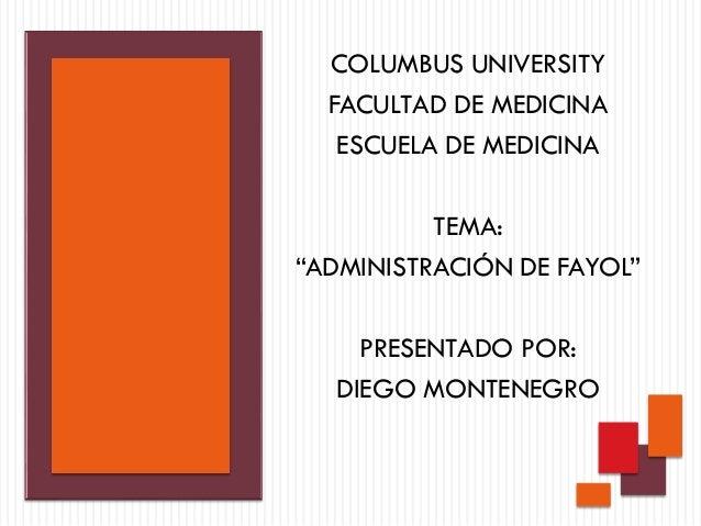 """COLUMBUS UNIVERSITY FACULTAD DE MEDICINA ESCUELA DE MEDICINA TEMA: """"ADMINISTRACIÓN DE FAYOL"""" PRESENTADO POR: DIEGO MONTENE..."""