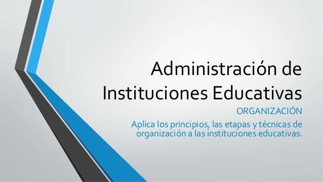 Administración de Instituciones Educativas ORGANIZACIÓN Aplica los principios, las etapas y técnicas de organización a las...