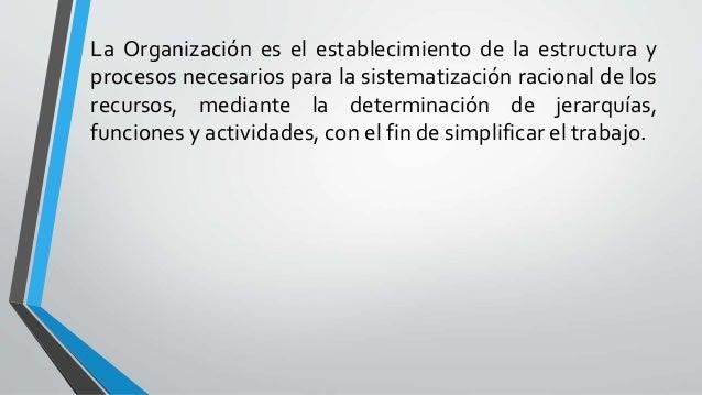 La Organización es el establecimiento de la estructura y procesos necesarios para la sistematización racional de los recur...