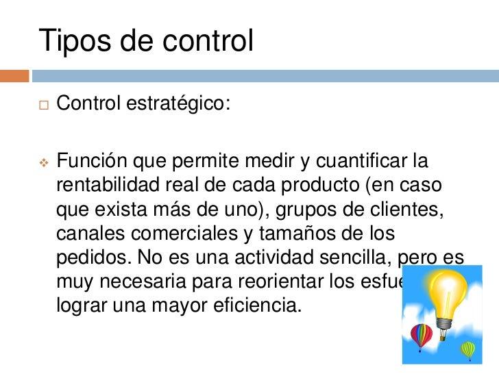 Tipos de control   Control estratégico:   Función que permite medir y cuantificar la    rentabilidad real de cada produc...