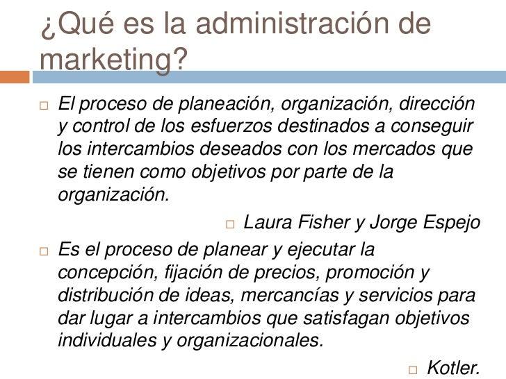 ¿Qué es la administración demarketing?   El proceso de planeación, organización, dirección    y control de los esfuerzos ...