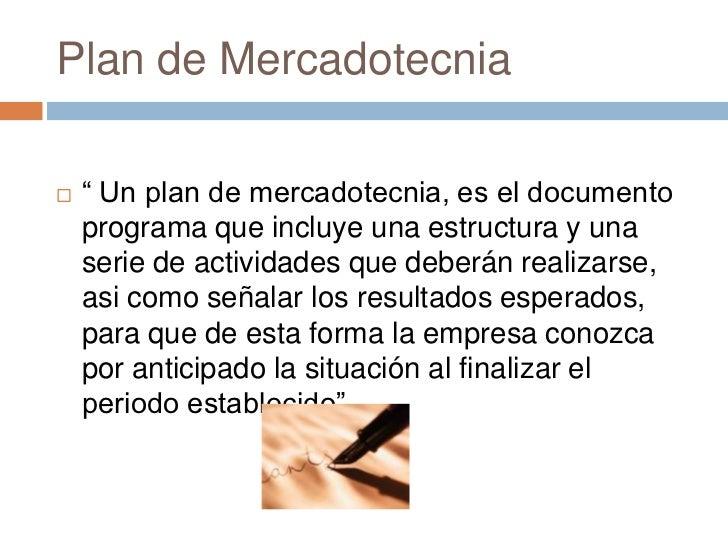 """Plan de Mercadotecnia   """" Un plan de mercadotecnia, es el documento    programa que incluye una estructura y una    serie..."""