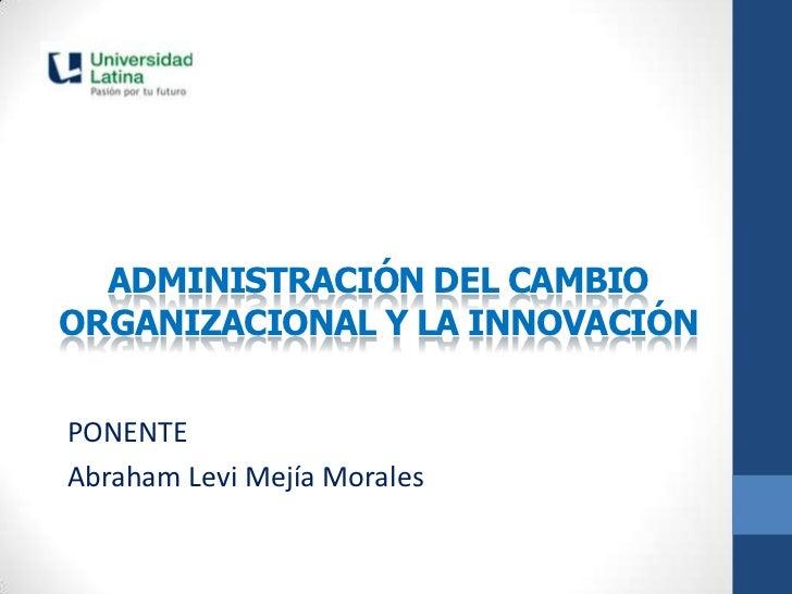 ADMINISTRACIÓN DEL CAMBIOORGANIZACIONAL Y LA INNOVACIÓNPONENTEAbraham Levi Mejía Morales