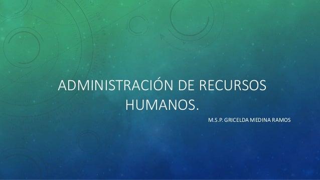 ADMINISTRACIÓN DE RECURSOS HUMANOS. M.S.P. GRICELDA MEDINA RAMOS