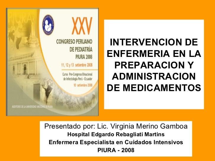 INTERVENCION DE ENFERMERIA EN LA PREPARACION Y ADMINISTRACION DE MEDICAMENTOS Presentado por: Lic. Virginia Merino Gamboa ...