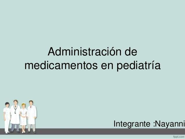 Administración de medicamentos en pediatría Integrante :Nayanni