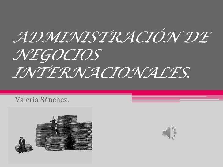 ADMINISTRACIÓN DENEGOCIOSINTERNACIONALES.Valeria Sánchez.