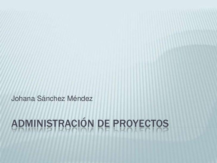 Administración de Proyectos<br />Johana Sánchez Méndez<br />