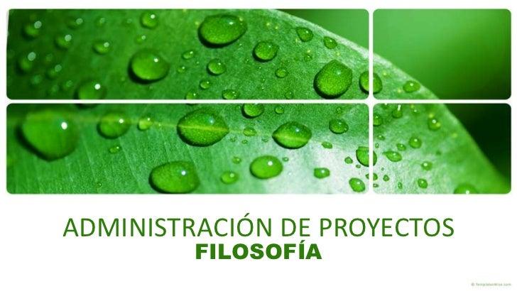 ADMINISTRACIÓN DE PROYECTOS         FILOSOFÍA