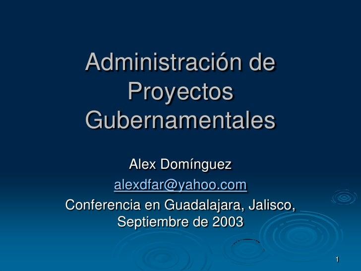 1<br />Administración de Proyectos Gubernamentales<br />Alex Domínguez<br />alexdfar@yahoo.com<br />Conferencia en Guadala...