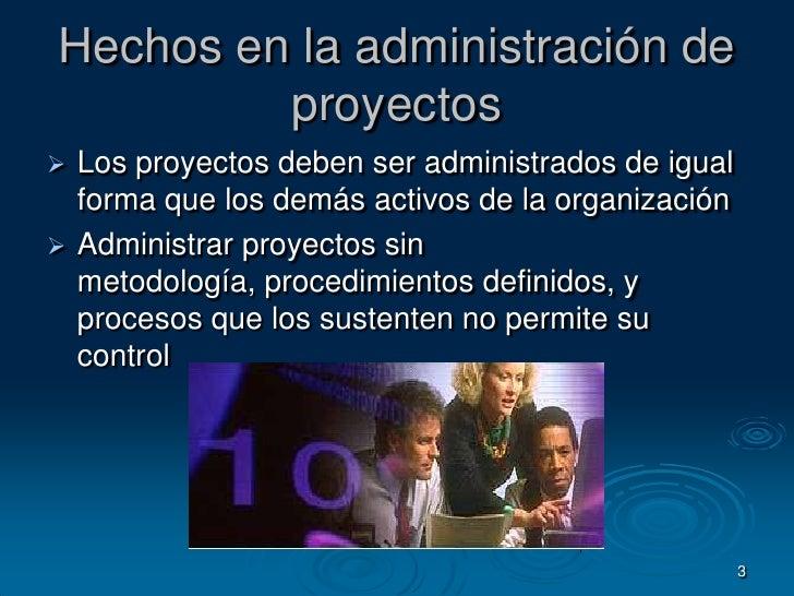 3<br />Hechos en la administración de proyectos<br />Los proyectos deben ser administrados de igual forma que los demás ac...