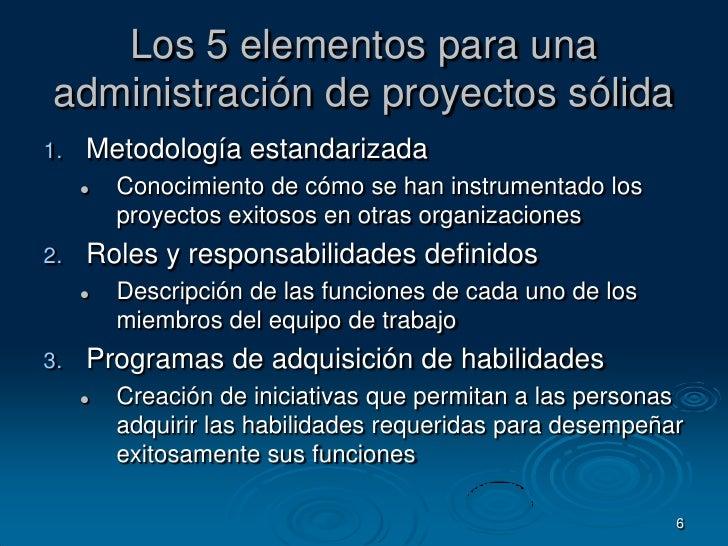 6<br />Los 5 elementos para una administración de proyectos sólida<br />Metodología estandarizada<br />Conocimiento de cóm...