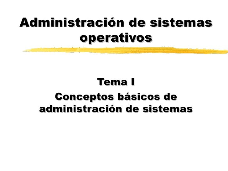 Administración de sistemas operativos Tema I Conceptos básicos de administración de sistemas