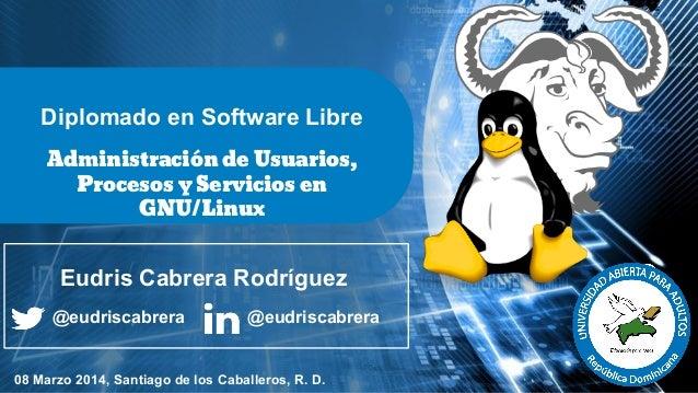 Diplomado en Software Libre Administración de Usuarios, Procesos y Servicios en GNU/Linux  Eudris Cabrera Rodríguez @eudri...