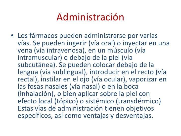 Administración<br />Los fármacos pueden administrarse por varias vías. Se pueden ingerir (vía oral) o inyectar en una vena...