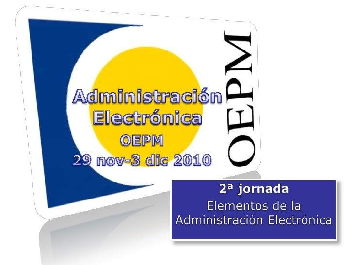 Administración Electrónica<br />Administración Electrónica<br />OEPM<br />29 nov-3 dic 2010<br />2ª jornada<br />Elementos...