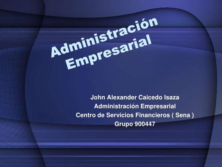Administración Empresarial<br />John Alexander Caicedo Isaza<br />Administración Empresarial<br />Centro de Servicios Fina...