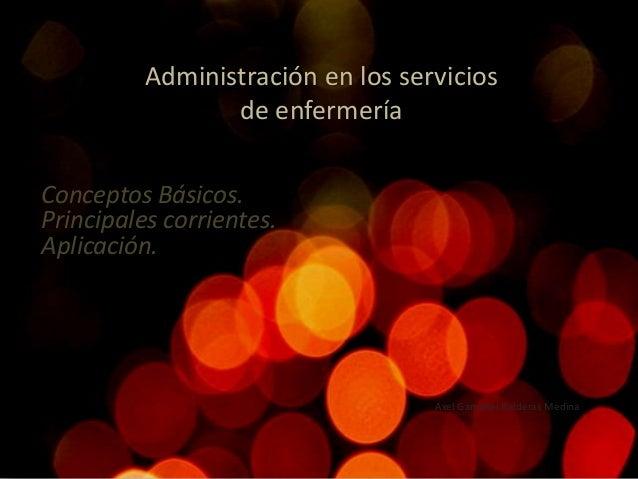 Administración en los servicios de enfermería Axel Gamaliel Balderas Medina Conceptos Básicos. Principales corrientes. Apl...