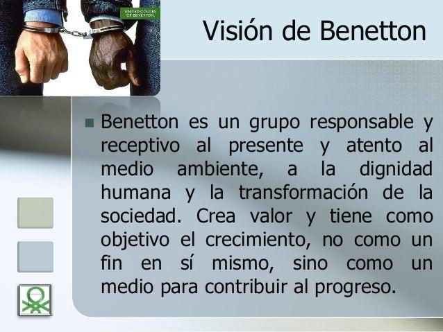 Visión de Benetton  Benetton es un grupo responsable y receptivo al presente y atento al medio ambiente, a la dignidad hu...
