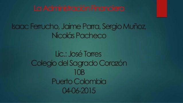 LaAdministraciónFinanciera IsaacFerrucho,JaimeParra,SergioMuñoz, NicolásPacheco Lic.:JoséTorres ColegiodelSagradoCorazón 1...