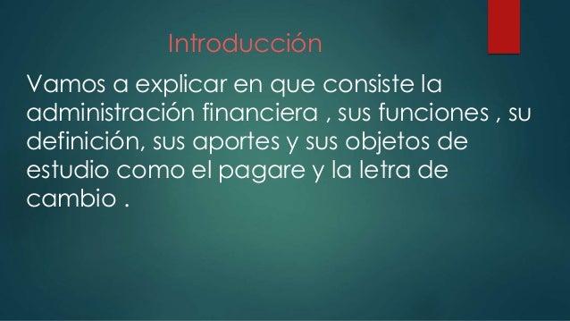 Introducción Vamos a explicar en que consiste la administración financiera , sus funciones , su definición, sus aportes y ...