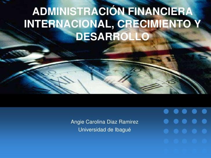 ADMINISTRACIÓN FINANCIERA INTERNACIONAL, CRECIMIENTO Y DESARROLLO<br />Angie Carolina DiazRamirez<br />Universidad de Ibag...