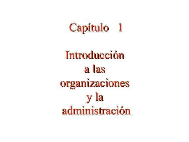 Capítulo 1Capítulo 1 IntroducciónIntroducción a lasa las organizacionesorganizaciones y lay la administraciónadministración