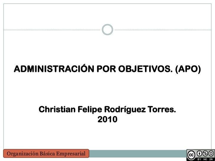 ADMINISTRACIÓN POR OBJETIVOS. (APO)            Christian Felipe Rodríguez Torres.                           2010Organizaci...