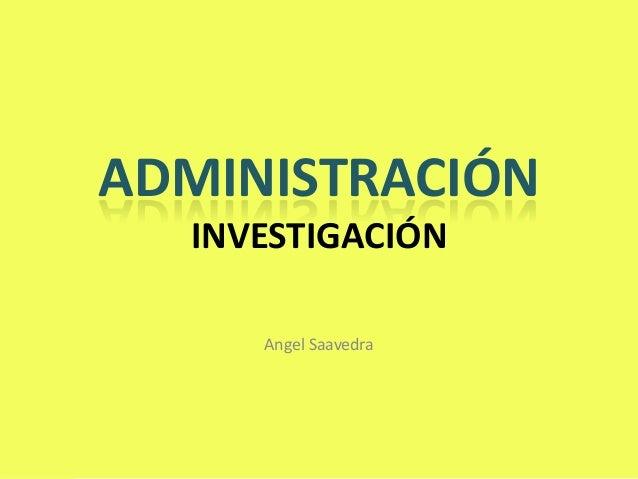 ADMINISTRACIÓN  INVESTIGACIÓN     Angel Saavedra