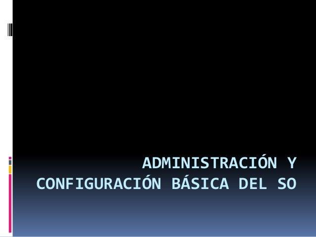 ADMINISTRACIÓN Y CONFIGURACIÓN BÁSICA DEL SO