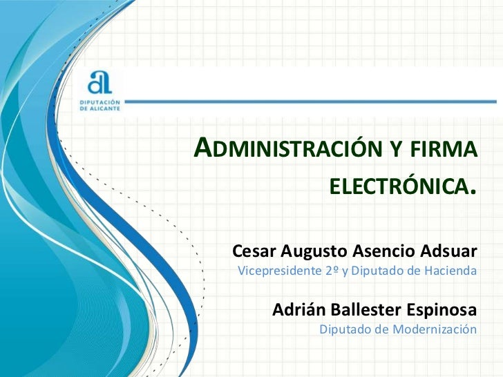 ADMINISTRACIÓN Y FIRMA          ELECTRÓNICA.  Cesar Augusto Asencio Adsuar   Vicepresidente 2º y Diputado de Hacienda     ...