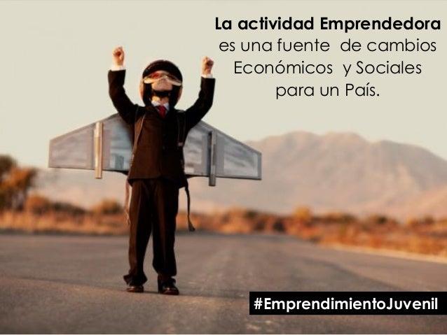 La actividad Emprendedora es una fuente de cambios Económicos y Sociales para un País. #EmprendimientoJuvenil