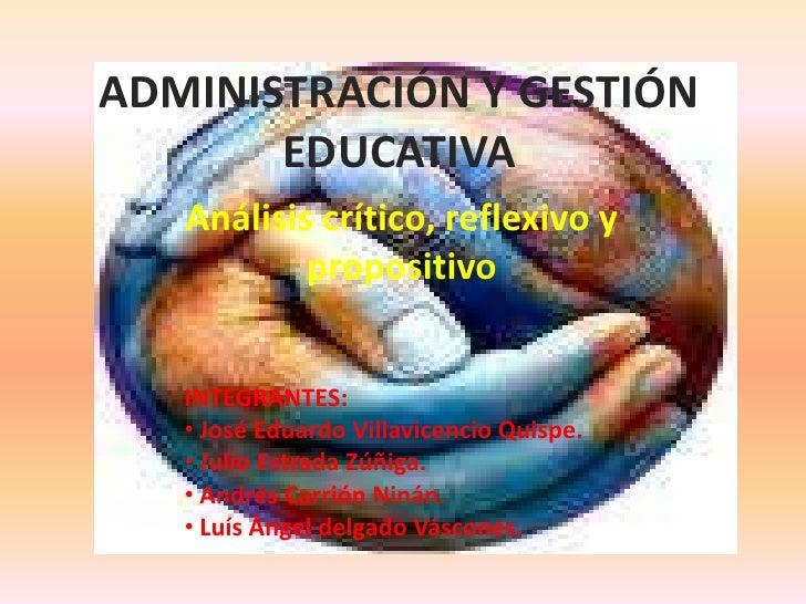 ADMINISTRACIÓN Y GESTIÓN EDUCATIVA<br />Análisis crítico, reflexivo y propositivo<br />INTEGRANTES:<br /><ul><li>José Edua...