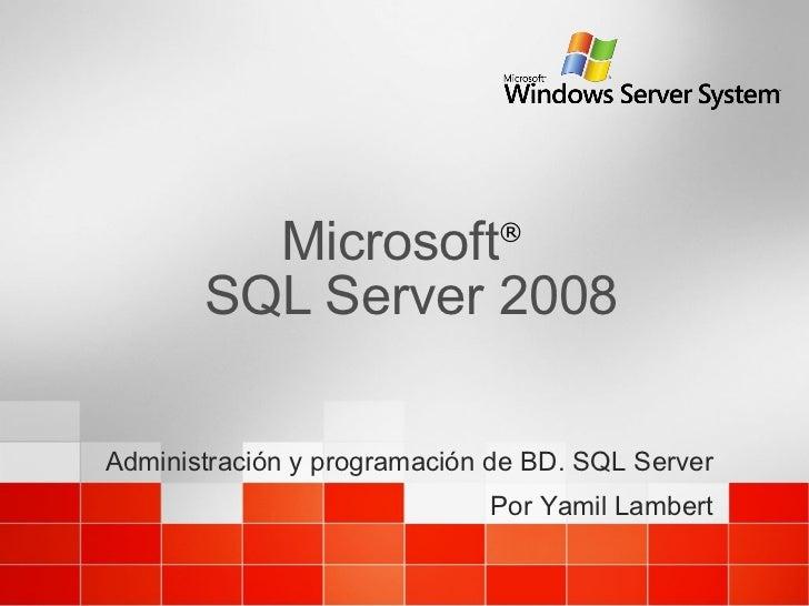 Microsoft ®   SQL Server 2008  Administración y programación de BD. SQL Server Por Yamil Lambert