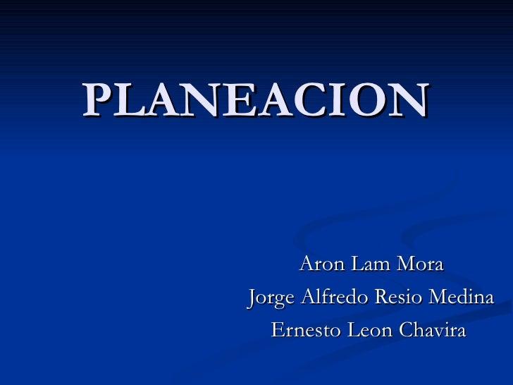 PLANEACION Aron Lam Mora Jorge Alfredo Resio Medina Ernesto Leon Chavira