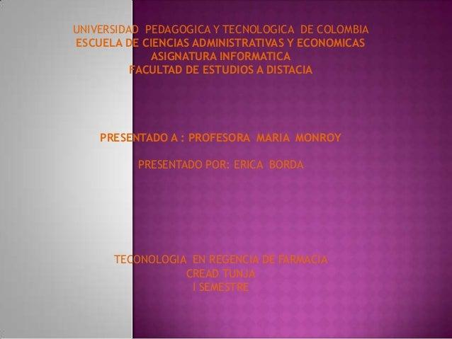 UNIVERSIDAD PEDAGOGICA Y TECNOLOGICA DE COLOMBIA ESCUELA DE CIENCIAS ADMINISTRATIVAS Y ECONOMICAS ASIGNATURA INFORMATICA F...