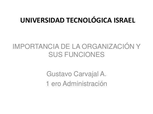 UNIVERSIDAD TECNOLÓGICA ISRAEL  IMPORTANCIA DE LA ORGANIZACIÓN Y SUS FUNCIONES Gustavo Carvajal A. 1 ero Administración