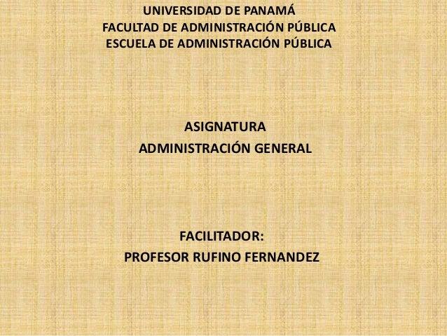 UNIVERSIDAD DE PANAMÁ FACULTAD DE ADMINISTRACIÓN PÚBLICA ESCUELA DE ADMINISTRACIÓN PÚBLICA  ASIGNATURA ADMINISTRACIÓN GENE...