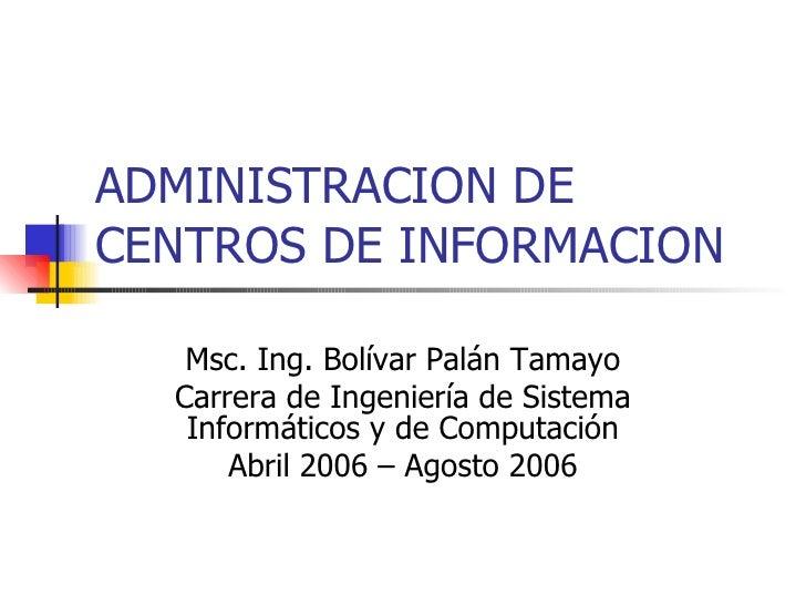 ADMINISTRACION DE CENTROS DE INFORMACION Msc. Ing. Bolívar Palán Tamayo Carrera de Ingeniería de Sistema Informáticos y de...