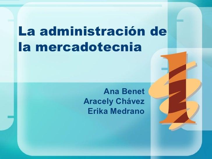 La administración de  la mercadotecnia Ana Benet Aracely Chávez Erika Medrano