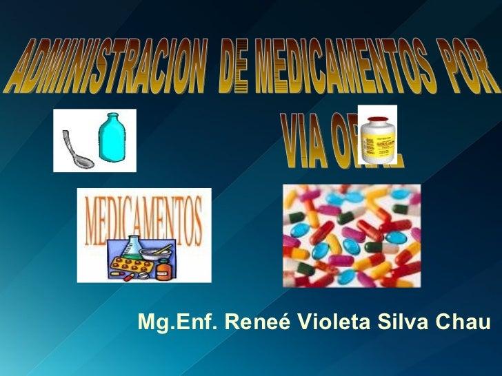ADMINISTRACION  DE MEDICAMENTOS  POR  VIA ORAL  Mg.Enf. Reneé Violeta Silva Chau