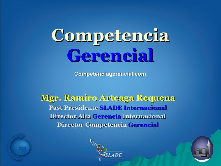 Competencia  Gerencial Mgr. Ramiro Arteaga Requena Past Presidente  SLADE Internacional Director Alta  Gerencia  Internaci...