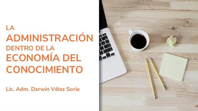 LA ADMINISTRACIÓN DENTRO DE LA ECONOMÍA DEL CONOCIMIENTO Lic. Adm. Darwin Vélez Soria